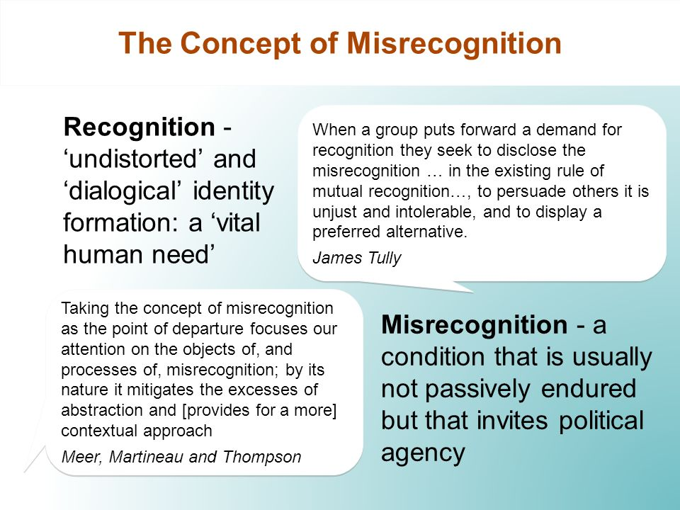 The Concept of Misrecognition Recognition - undistorted and dialogical identity formation: a vital human need Misrecognition - a condition that is usually not passively endured but that invites political agency When a group puts forward a demand for recognition they seek to disclose the misrecognition … in the existing rule of mutual recognition…, to persuade others it is unjust and intolerable, and to display a preferred alternative.