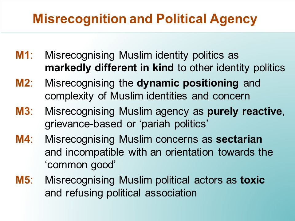 Misrecognition and Political Agency M1: Misrecognising Muslim identity politics as markedly different in kind to other identity politics M2: Misrecognising the dynamic positioning and complexity of Muslim identities and concern M3: Misrecognising Muslim agency as purely reactive, grievance-based or pariah politics M4: Misrecognising Muslim concerns as sectarian and incompatible with an orientation towards the common good M5: Misrecognising Muslim political actors as toxic and refusing political association