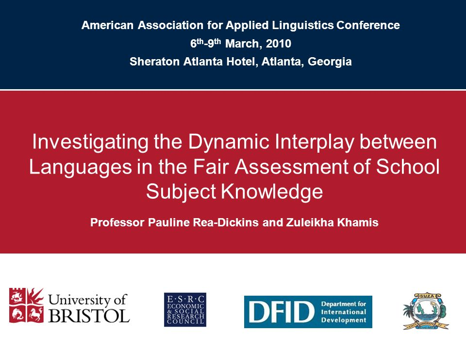 American Association for Applied Linguistics Conference 6 th -9 th March, 2010 Sheraton Atlanta Hotel, Atlanta, Georgia Investigating the Dynamic Interplay between Languages in the Fair Assessment of School Subject Knowledge Professor Pauline Rea-Dickins and Zuleikha Khamis