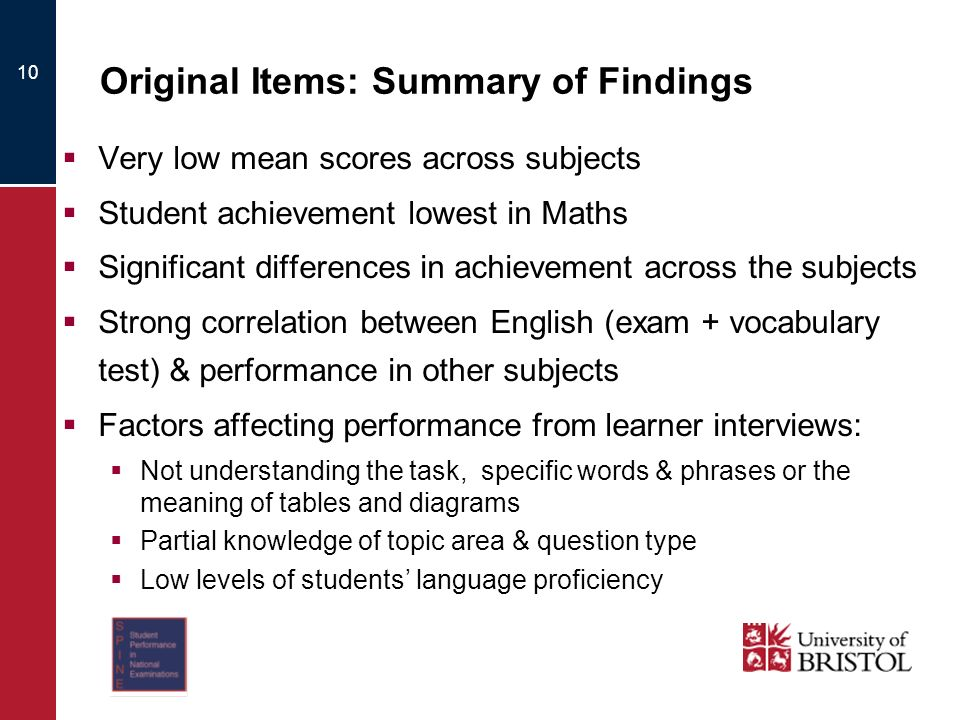Original Items: Summary of Findings Very low mean scores across subjects Student achievement lowest in Maths Significant differences in achievement across the subjects Strong correlation between English (exam + vocabulary test) & performance in other subjects Factors affecting performance from learner interviews: Not understanding the task, specific words & phrases or the meaning of tables and diagrams Partial knowledge of topic area & question type Low levels of students language proficiency 10