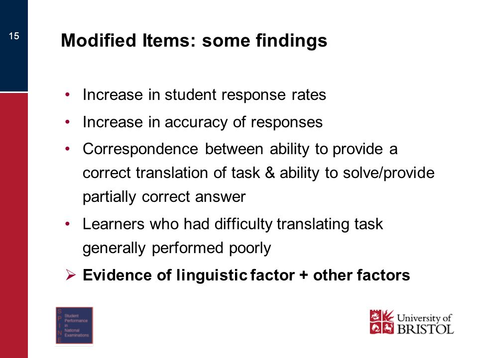 Modified Items: some findings Increase in student response rates Increase in accuracy of responses Correspondence between ability to provide a correct translation of task & ability to solve/provide partially correct answer Learners who had difficulty translating task generally performed poorly Evidence of linguistic factor + other factors 15