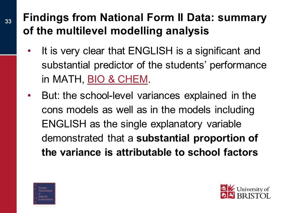 33 Findings from National Form II Data: summary of the multilevel modelling analysis It is very clear that ENGLISH is a significant and substantial predictor of the students performance in MATH, BIO & CHEM.