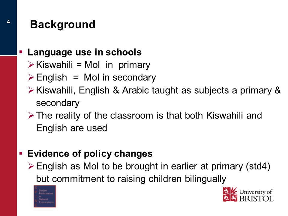Background Language use in schools Kiswahili = MoI in primary English = MoI in secondary Kiswahili, English & Arabic taught as subjects a primary & secondary The reality of the classroom is that both Kiswahili and English are used Evidence of policy changes English as MoI to be brought in earlier at primary (std4) but commitment to raising children bilingually 4
