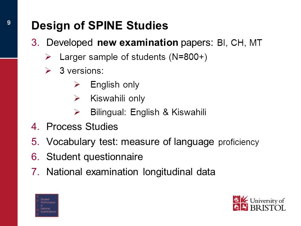 Design of SPINE Studies 3.Developed new examination papers: BI, CH, MT Larger sample of students (N=800+) 3 versions: English only Kiswahili only Bilingual: English & Kiswahili 4.Process Studies 5.Vocabulary test: measure of language proficiency 6.Student questionnaire 7.National examination longitudinal data 9