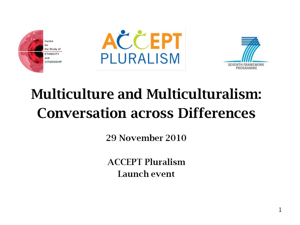 Multiculture and Multiculturalism: Conversation across Differences 29 November 2010 ACCEPT Pluralism Launch event 1