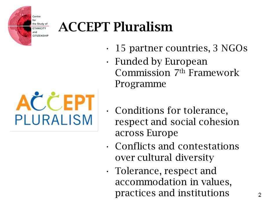 ACCEPT Pluralism 15 partner countries, 3 NGOs Funded by European Commission 7 th Framework Programme Conditions for tolerance, respect and social cohesion across Europe Conflicts and contestations over cultural diversity Tolerance, respect and accommodation in values, practices and institutions 2