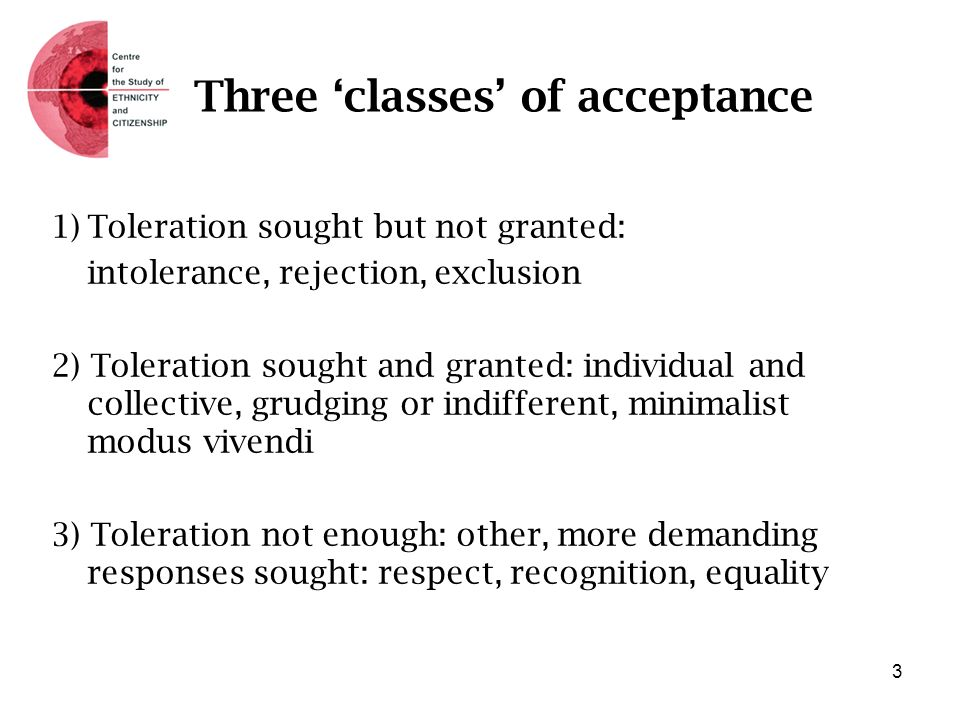 Three classes of acceptance 1)Toleration sought but not granted: intolerance, rejection, exclusion 2) Toleration sought and granted: individual and co