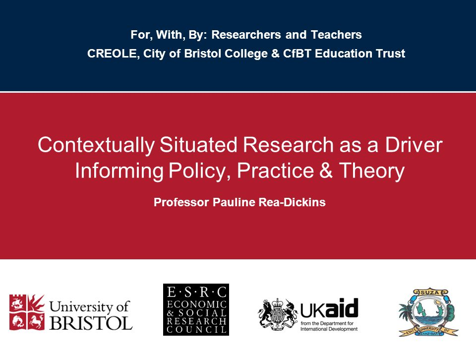For, With, By: Researchers and Teachers CREOLE, City of Bristol College & CfBT Education Trust Contextually Situated Research as a Driver Informing Policy, Practice & Theory Professor Pauline Rea-Dickins