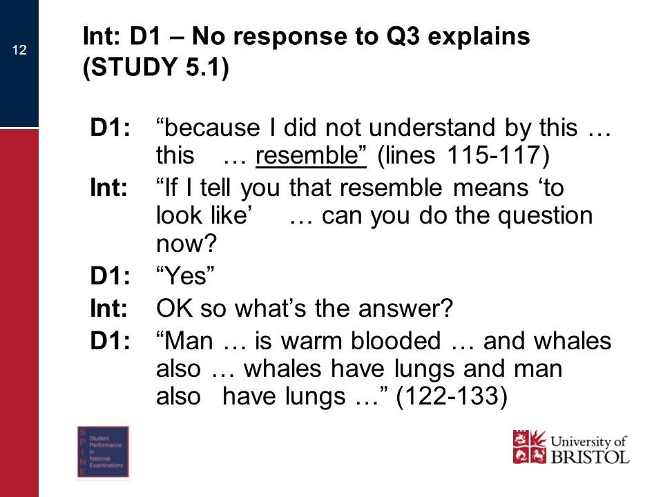 12 Int: D1 – No response to Q3 explains (STUDY 5.1) D1:because I did not understand by this … this … resemble (lines 115-117) Int:If I tell you that resemble means to look like … can you do the question now.