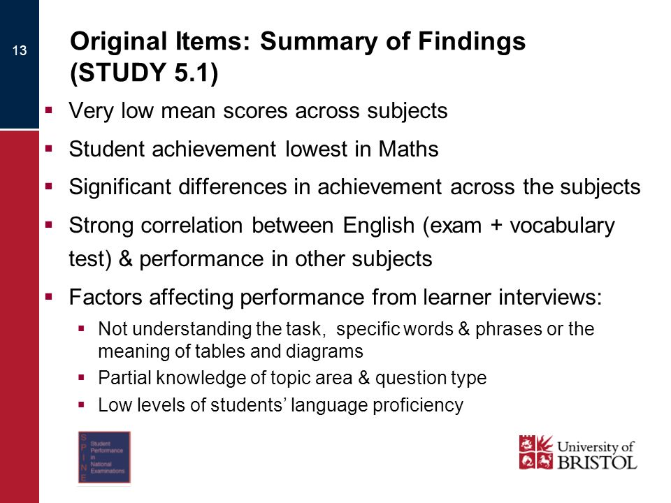 Original Items: Summary of Findings (STUDY 5.1) Very low mean scores across subjects Student achievement lowest in Maths Significant differences in achievement across the subjects Strong correlation between English (exam + vocabulary test) & performance in other subjects Factors affecting performance from learner interviews: Not understanding the task, specific words & phrases or the meaning of tables and diagrams Partial knowledge of topic area & question type Low levels of students language proficiency 13