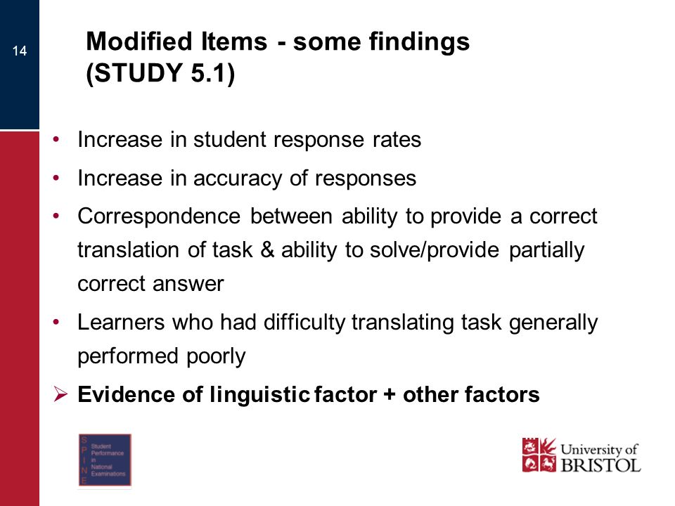 Modified Items - some findings (STUDY 5.1) Increase in student response rates Increase in accuracy of responses Correspondence between ability to provide a correct translation of task & ability to solve/provide partially correct answer Learners who had difficulty translating task generally performed poorly Evidence of linguistic factor + other factors 14