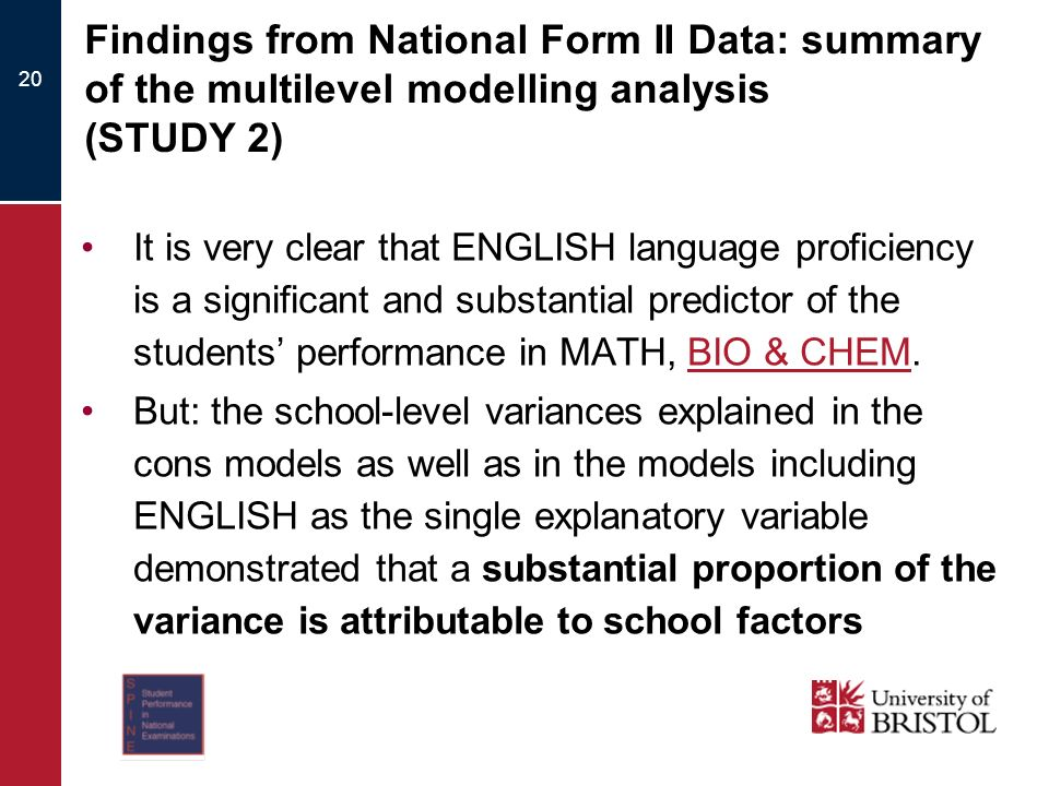20 Findings from National Form II Data: summary of the multilevel modelling analysis (STUDY 2) It is very clear that ENGLISH language proficiency is a significant and substantial predictor of the students performance in MATH, BIO & CHEM.