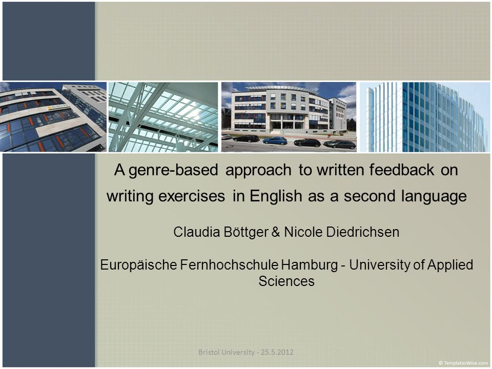Bristol University - 25.5.2012 A genre-based approach to written feedback on writing exercises in English as a second language Claudia Böttger & Nicol