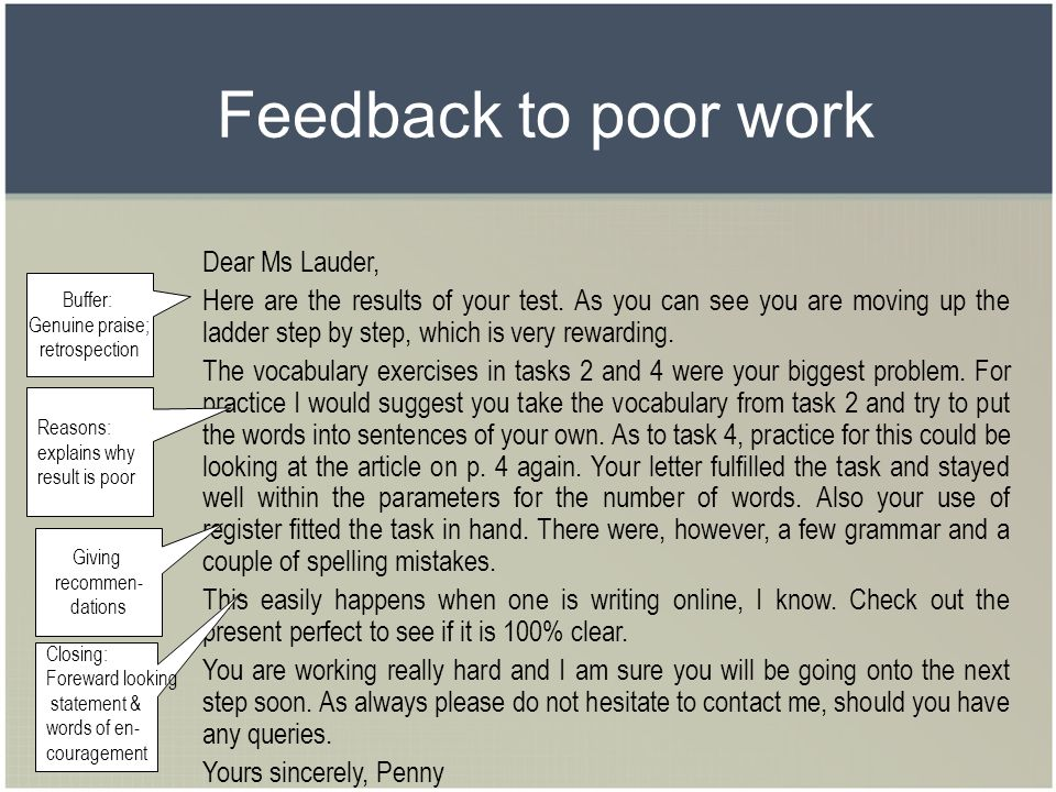 Feedback to poor work Dear Ms Lauder, Here are the results of your test. As you can see you are moving up the ladder step by step, which is very rewar