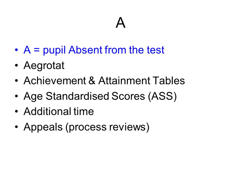 A A = pupil Absent from the test Aegrotat Achievement & Attainment Tables Age Standardised Scores (ASS) Additional time Appeals (process reviews)