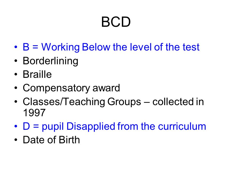 BCD B = Working Below the level of the test Borderlining Braille Compensatory award Classes/Teaching Groups – collected in 1997 D = pupil Disapplied f