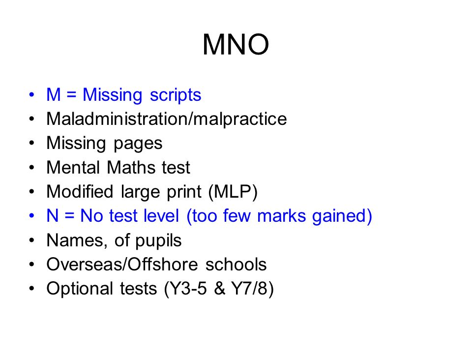 MNO M = Missing scripts Maladministration/malpractice Missing pages Mental Maths test Modified large print (MLP) N = No test level (too few marks gain