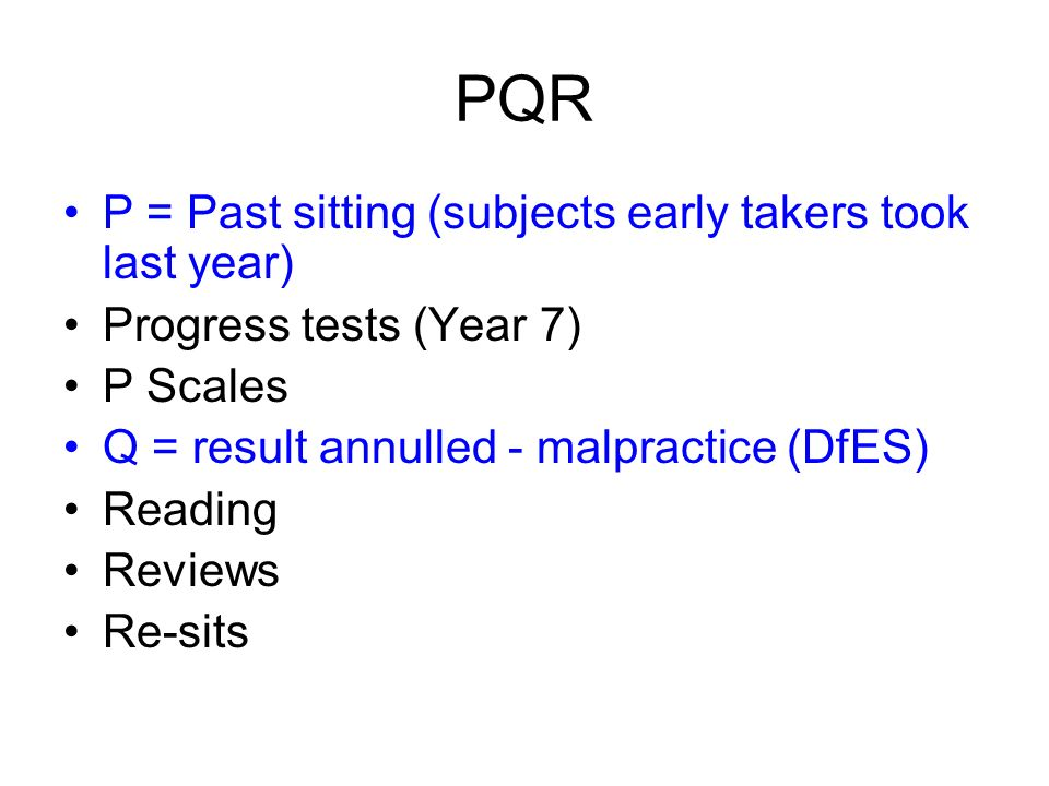 PQR P = Past sitting (subjects early takers took last year) Progress tests (Year 7) P Scales Q = result annulled - malpractice (DfES) Reading Reviews Re-sits