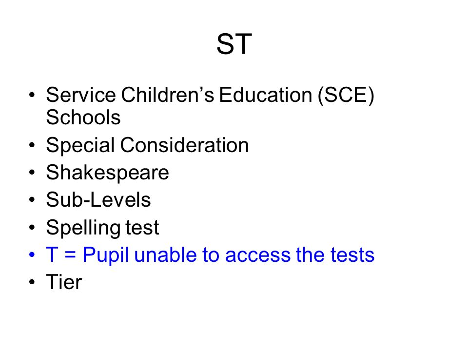 ST Service Childrens Education (SCE) Schools Special Consideration Shakespeare Sub-Levels Spelling test T = Pupil unable to access the tests Tier