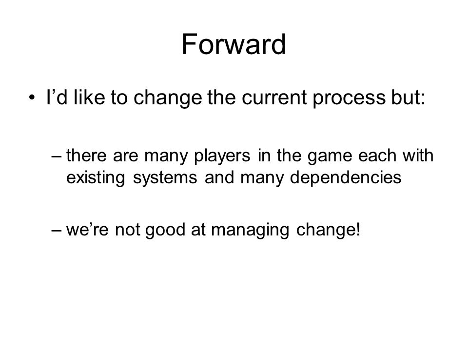 Forward Id like to change the current process but: –there are many players in the game each with existing systems and many dependencies –were not good at managing change!