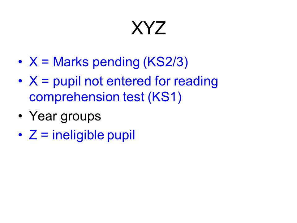 XYZ X = Marks pending (KS2/3) X = pupil not entered for reading comprehension test (KS1) Year groups Z = ineligible pupil