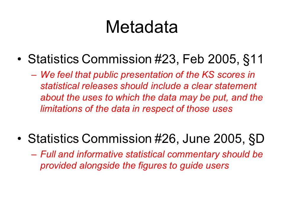Metadata Statistics Commission #23, Feb 2005, §11 –We feel that public presentation of the KS scores in statistical releases should include a clear statement about the uses to which the data may be put, and the limitations of the data in respect of those uses Statistics Commission #26, June 2005, §D –Full and informative statistical commentary should be provided alongside the figures to guide users