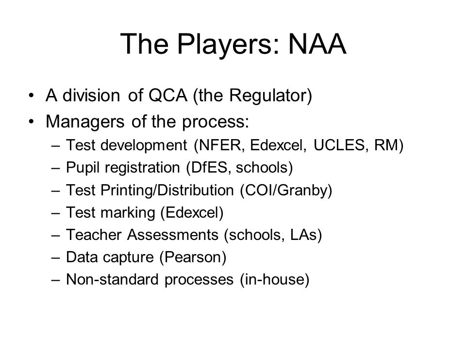 The Players: NAA A division of QCA (the Regulator) Managers of the process: –Test development (NFER, Edexcel, UCLES, RM) –Pupil registration (DfES, sc