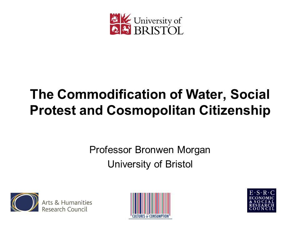 The Commodification of Water, Social Protest and Cosmopolitan Citizenship Professor Bronwen Morgan University of Bristol