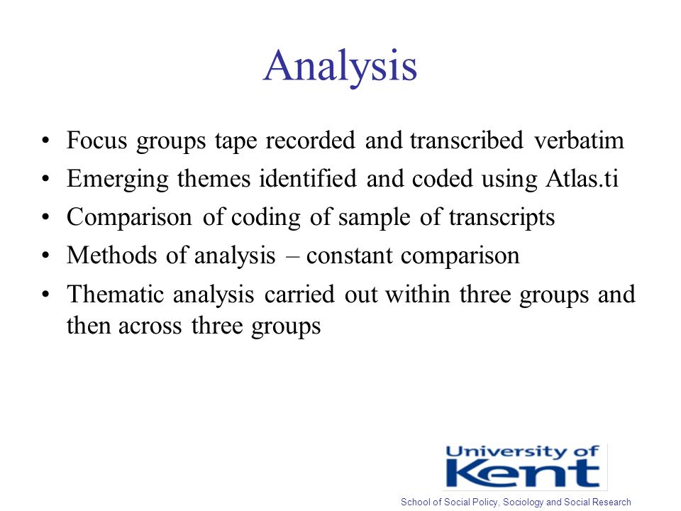 Analysis Focus groups tape recorded and transcribed verbatim Emerging themes identified and coded using Atlas.ti Comparison of coding of sample of transcripts Methods of analysis – constant comparison Thematic analysis carried out within three groups and then across three groups School of Social Policy, Sociology and Social Research