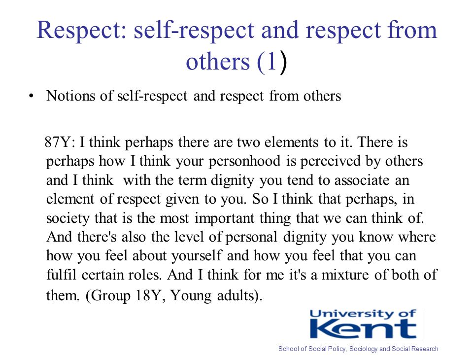 Respect: self-respect and respect from others (1 ) Notions of self-respect and respect from others 87Y: I think perhaps there are two elements to it.