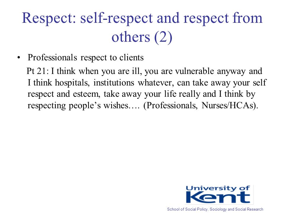 Respect: self-respect and respect from others (2) Professionals respect to clients Pt 21: I think when you are ill, you are vulnerable anyway and I think hospitals, institutions whatever, can take away your self respect and esteem, take away your life really and I think by respecting peoples wishes….