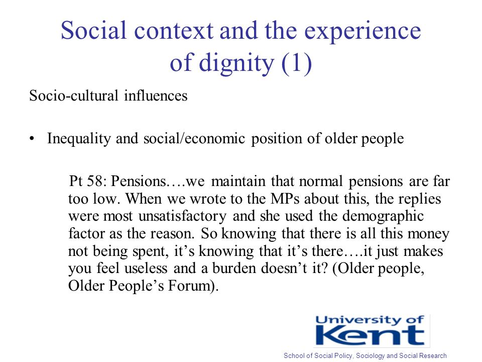 Social context and the experience of dignity (1) Socio-cultural influences Inequality and social/economic position of older people Pt 58: Pensions….we maintain that normal pensions are far too low.