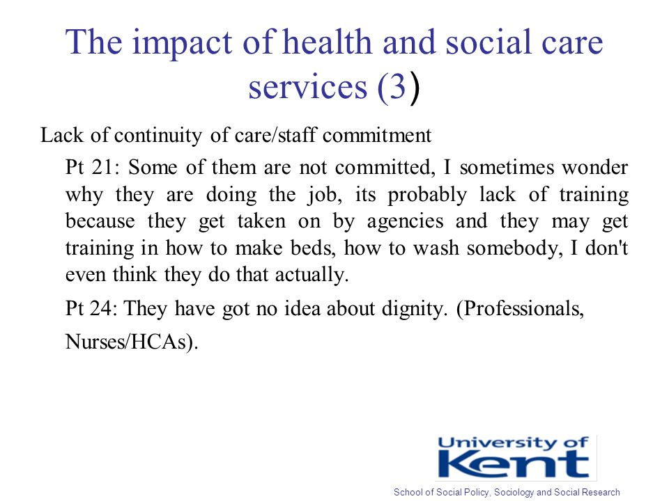The impact of health and social care services (3 ) Lack of continuity of care/staff commitment Pt 21: Some of them are not committed, I sometimes wonder why they are doing the job, its probably lack of training because they get taken on by agencies and they may get training in how to make beds, how to wash somebody, I don t even think they do that actually.