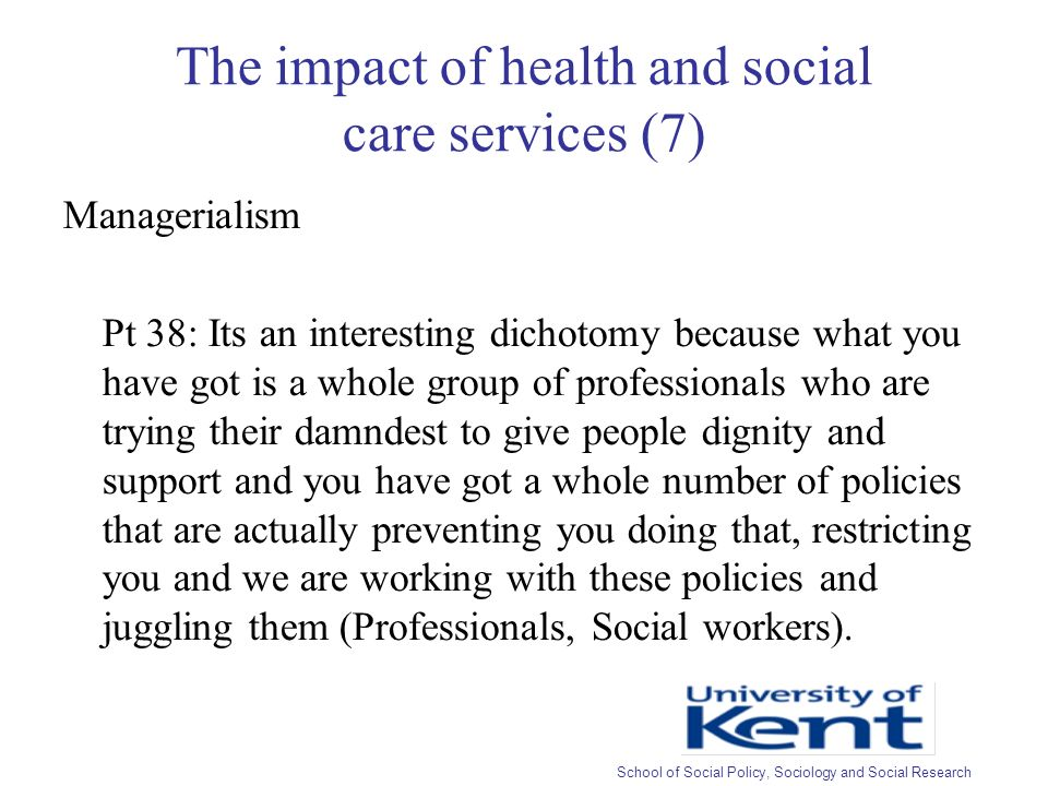 The impact of health and social care services (7) Managerialism Pt 38: Its an interesting dichotomy because what you have got is a whole group of professionals who are trying their damndest to give people dignity and support and you have got a whole number of policies that are actually preventing you doing that, restricting you and we are working with these policies and juggling them (Professionals, Social workers).