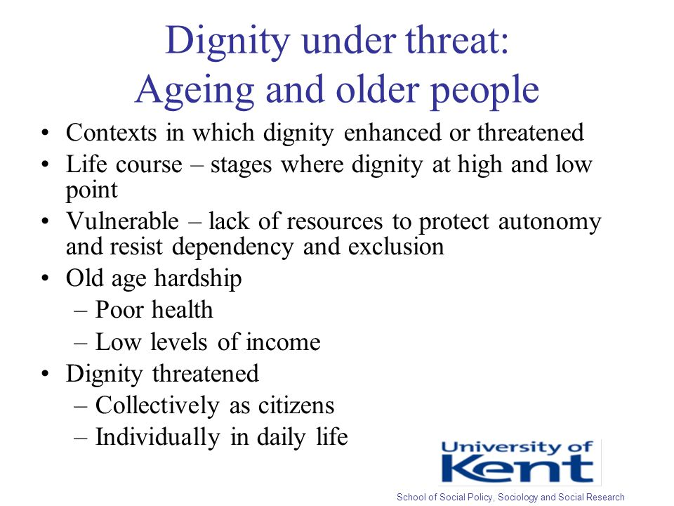 Dignity under threat: Ageing and older people Contexts in which dignity enhanced or threatened Life course – stages where dignity at high and low point Vulnerable – lack of resources to protect autonomy and resist dependency and exclusion Old age hardship –Poor health –Low levels of income Dignity threatened –Collectively as citizens –Individually in daily life School of Social Policy, Sociology and Social Research