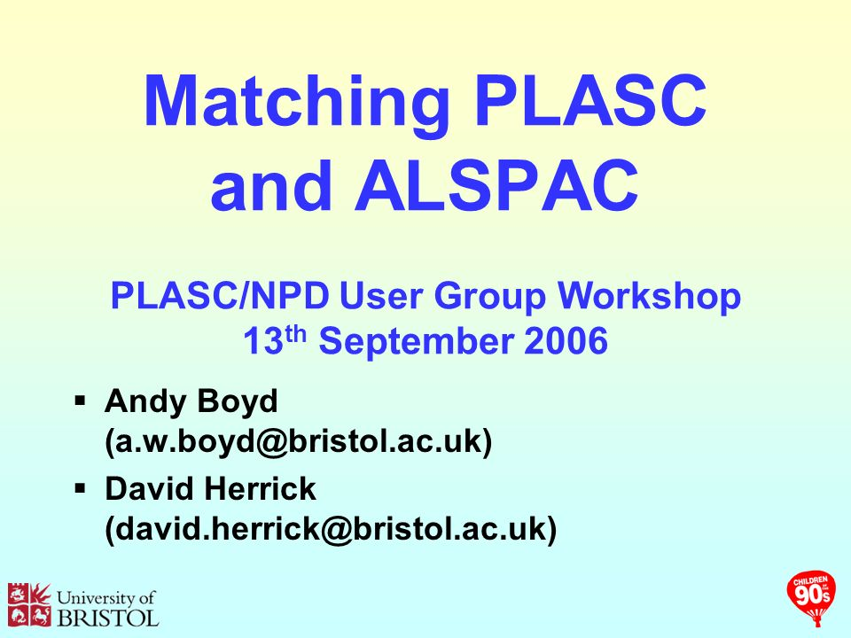 Matching PLASC and ALSPAC PLASC/NPD User Group Workshop 13 th September 2006 Andy Boyd David Herrick