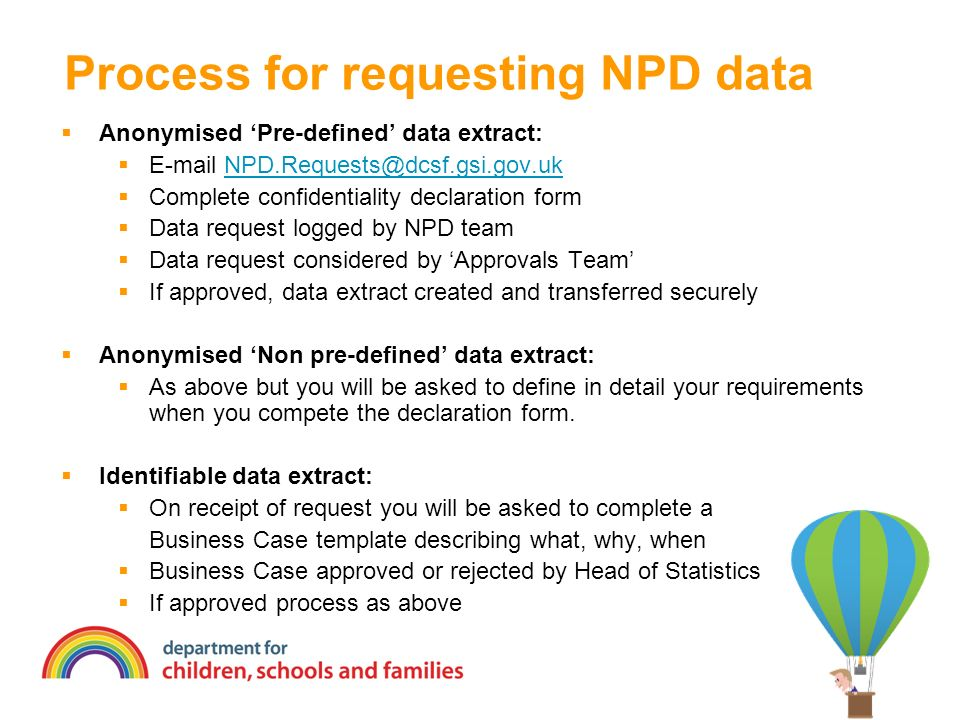 Process for requesting NPD data Anonymised Pre-defined data extract: E-mail NPD.Requests@dcsf.gsi.gov.ukNPD.Requests@dcsf.gsi.gov.uk Complete confidentiality declaration form Data request logged by NPD team Data request considered by Approvals Team If approved, data extract created and transferred securely Anonymised Non pre-defined data extract: As above but you will be asked to define in detail your requirements when you compete the declaration form.