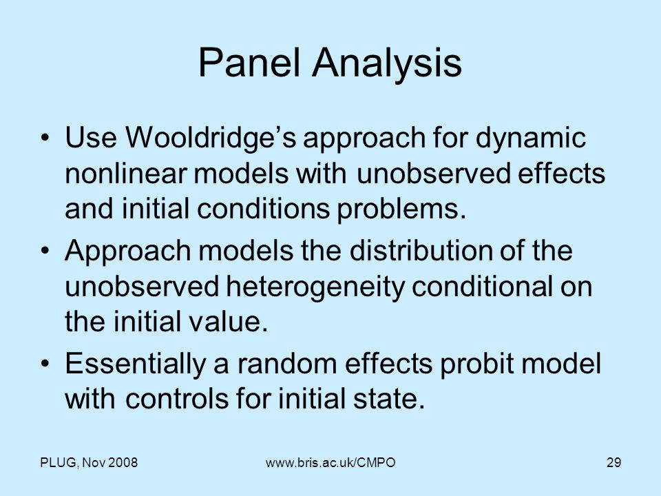 PLUG, Nov 2008www.bris.ac.uk/CMPO29 Panel Analysis Use Wooldridges approach for dynamic nonlinear models with unobserved effects and initial conditions problems.