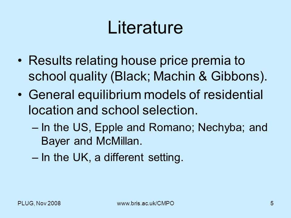 PLUG, Nov 2008www.bris.ac.uk/CMPO5 Literature Results relating house price premia to school quality (Black; Machin & Gibbons). General equilibrium mod
