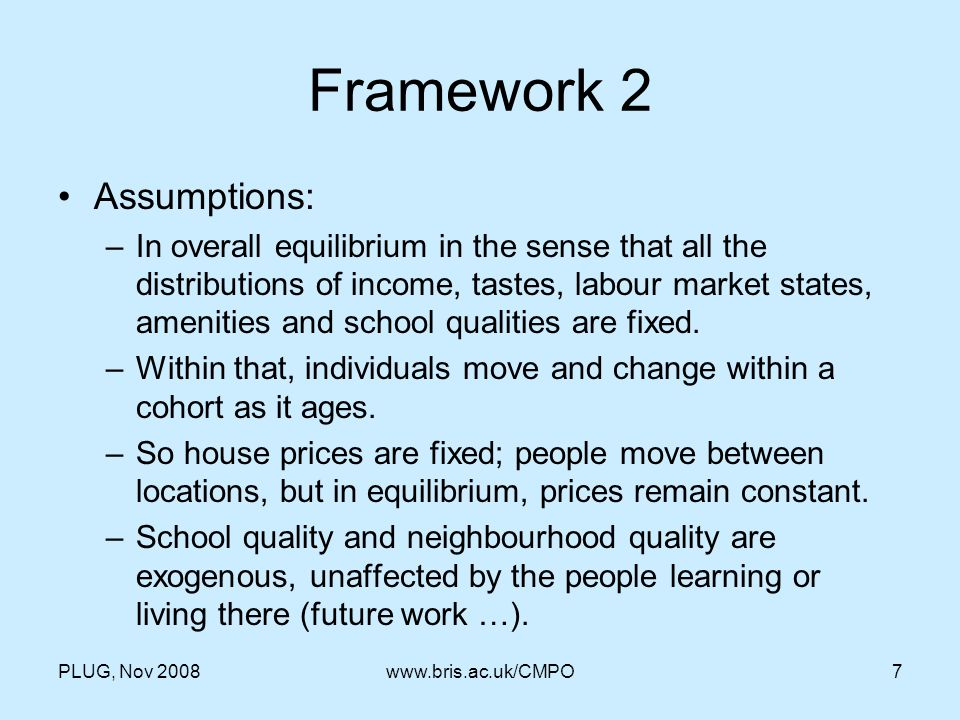 PLUG, Nov 2008www.bris.ac.uk/CMPO7 Framework 2 Assumptions: –In overall equilibrium in the sense that all the distributions of income, tastes, labour market states, amenities and school qualities are fixed.