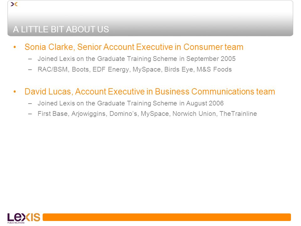 A LITTLE BIT ABOUT US Sonia Clarke, Senior Account Executive in Consumer team –Joined Lexis on the Graduate Training Scheme in September 2005 –RAC/BSM, Boots, EDF Energy, MySpace, Birds Eye, M&S Foods David Lucas, Account Executive in Business Communications team –Joined Lexis on the Graduate Training Scheme in August 2006 –First Base, Arjowiggins, Dominos, MySpace, Norwich Union, TheTrainline
