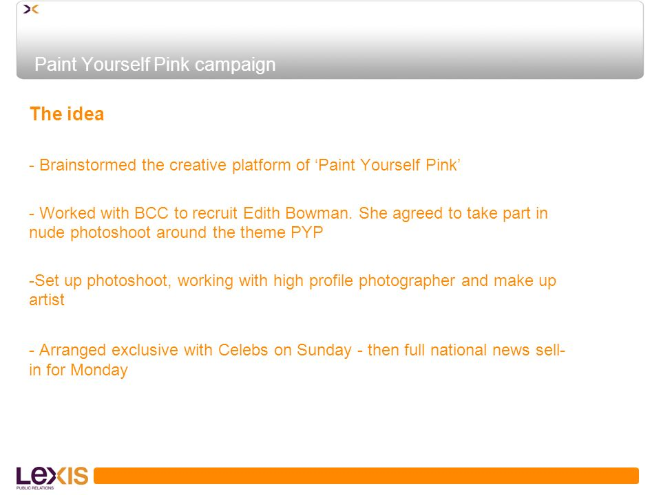 Paint Yourself Pink campaign The idea - Brainstormed the creative platform of Paint Yourself Pink - Worked with BCC to recruit Edith Bowman.