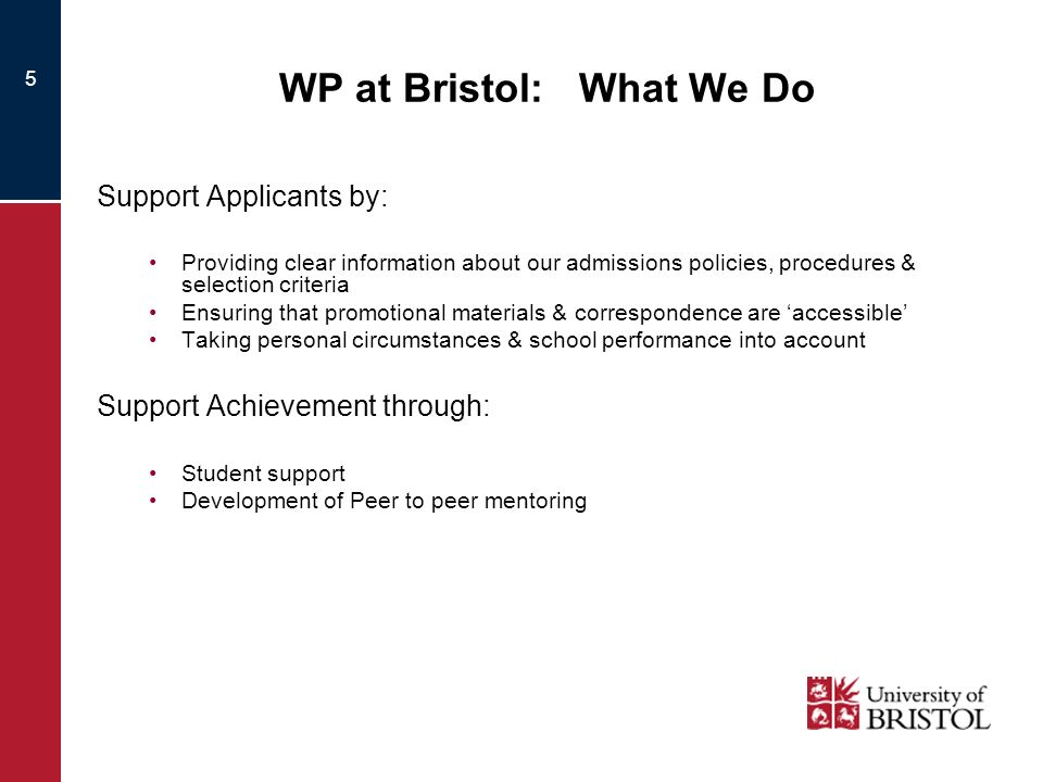 5 WP at Bristol: What We Do Support Applicants by: Providing clear information about our admissions policies, procedures & selection criteria Ensuring that promotional materials & correspondence are accessible Taking personal circumstances & school performance into account Support Achievement through: Student support Development of Peer to peer mentoring