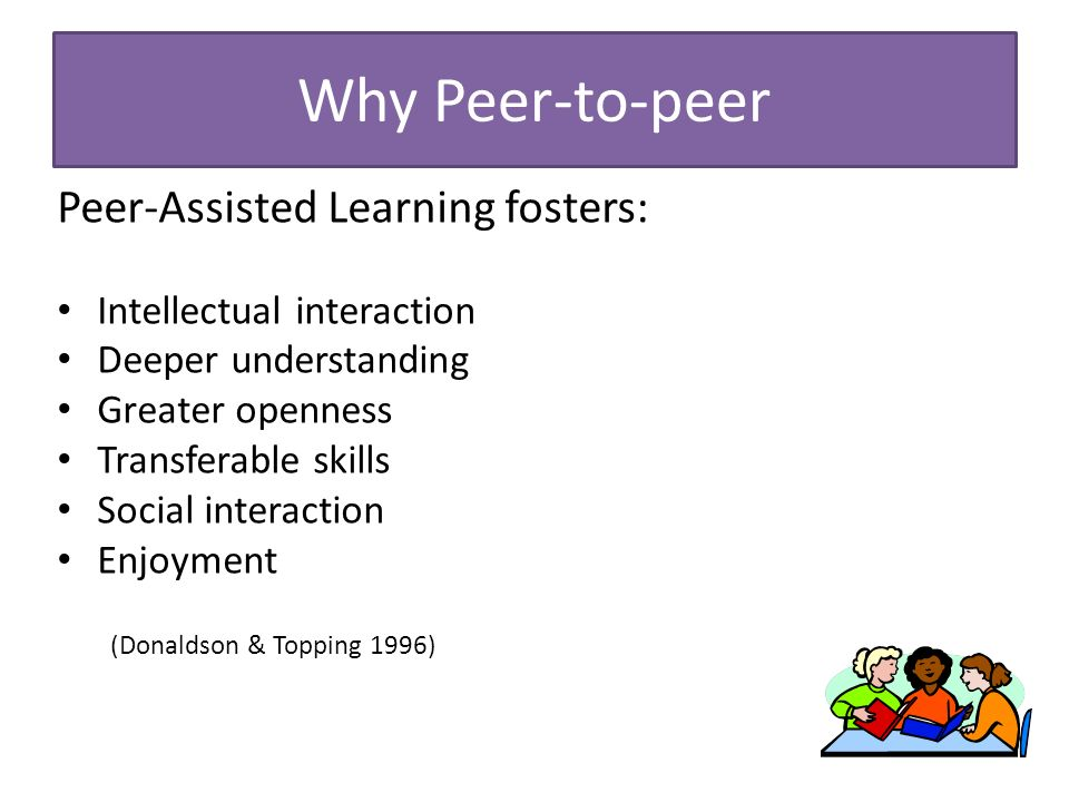 Why Peer-to-peer Peer-Assisted Learning fosters: Intellectual interaction Deeper understanding Greater openness Transferable skills Social interaction Enjoyment (Donaldson & Topping 1996)