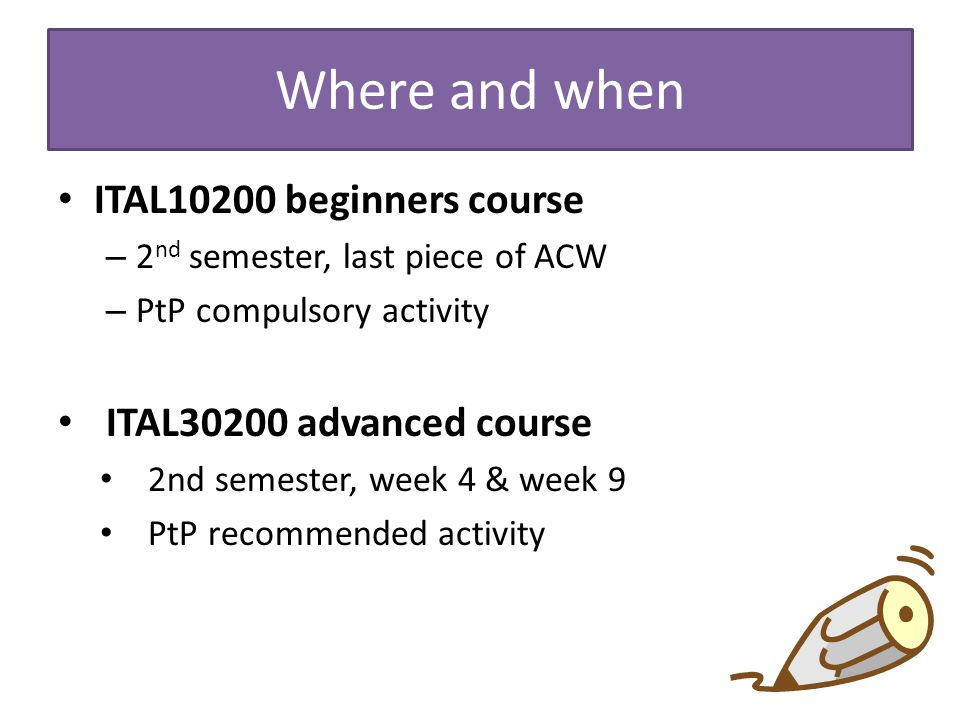 Where and when ITAL10200 beginners course – 2 nd semester, last piece of ACW – PtP compulsory activity ITAL30200 advanced course 2nd semester, week 4 & week 9 PtP recommended activity