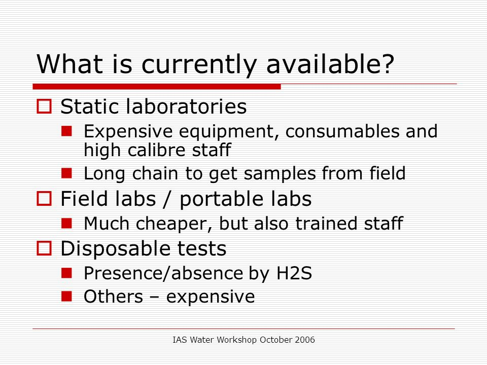 IAS Water Workshop October 2006 What is currently available? Static laboratories Expensive equipment, consumables and high calibre staff Long chain to