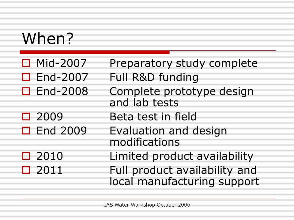 IAS Water Workshop October 2006 When? Mid-2007 Preparatory study complete End-2007 Full R&D funding End-2008 Complete prototype design and lab tests 2