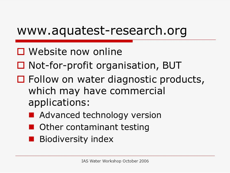 IAS Water Workshop October 2006 www.aquatest-research.org Website now online Not-for-profit organisation, BUT Follow on water diagnostic products, which may have commercial applications: Advanced technology version Other contaminant testing Biodiversity index