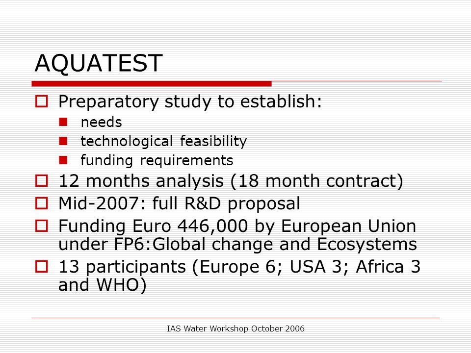 IAS Water Workshop October 2006 AQUATEST Preparatory study to establish: needs technological feasibility funding requirements 12 months analysis (18 m