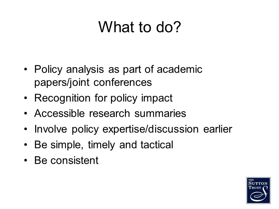 What to do? Policy analysis as part of academic papers/joint conferences Recognition for policy impact Accessible research summaries Involve policy ex